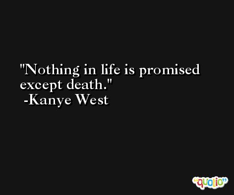 Nothing in life is promised except death. -Kanye West