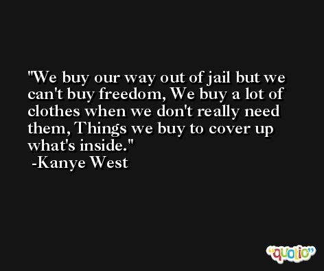 We buy our way out of jail but we can't buy freedom, We buy a lot of clothes when we don't really need them, Things we buy to cover up what's inside. -Kanye West