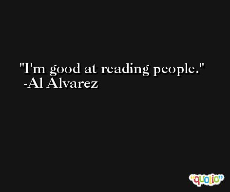 I'm good at reading people. -Al Alvarez