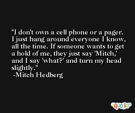 I don't own a cell phone or a pager. I just hang around everyone I know, all the time. If someone wants to get a hold of me, they just say 'Mitch,' and I say 'what?' and turn my head slightly. -Mitch Hedberg