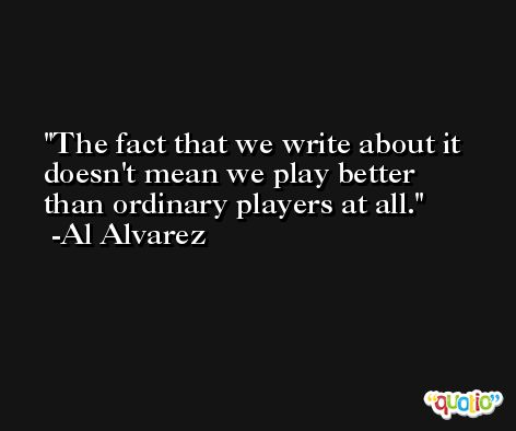 The fact that we write about it doesn't mean we play better than ordinary players at all. -Al Alvarez