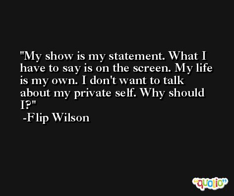 My show is my statement. What I have to say is on the screen. My life is my own. I don't want to talk about my private self. Why should I? -Flip Wilson