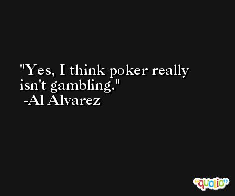 Yes, I think poker really isn't gambling. -Al Alvarez