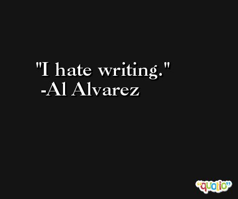 I hate writing. -Al Alvarez