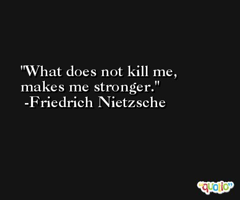 What does not kill me, makes me stronger. -Friedrich Nietzsche