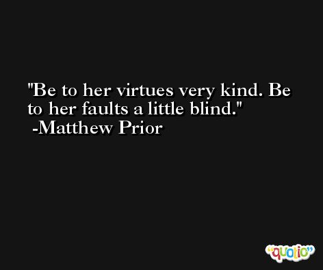 Be to her virtues very kind. Be to her faults a little blind. -Matthew Prior