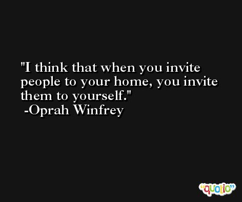 I think that when you invite people to your home, you invite them to yourself. -Oprah Winfrey