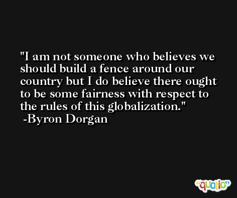 I am not someone who believes we should build a fence around our country but I do believe there ought to be some fairness with respect to the rules of this globalization. -Byron Dorgan