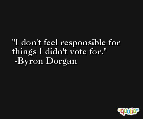 I don't feel responsible for things I didn't vote for. -Byron Dorgan