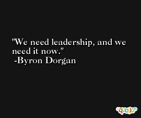 We need leadership, and we need it now. -Byron Dorgan