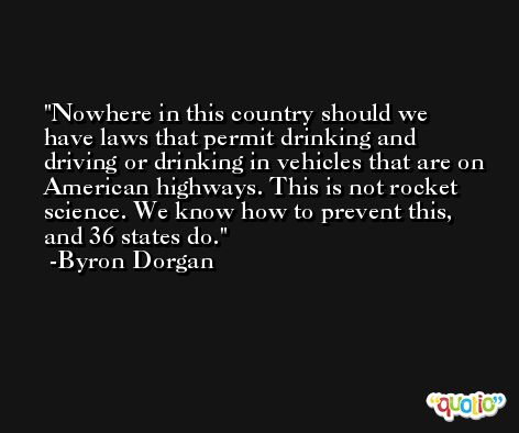 Nowhere in this country should we have laws that permit drinking and driving or drinking in vehicles that are on American highways. This is not rocket science. We know how to prevent this, and 36 states do. -Byron Dorgan