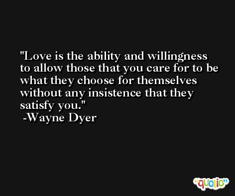 Love is the ability and willingness to allow those that you care for to be what they choose for themselves without any insistence that they satisfy you. -Wayne Dyer