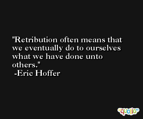 Retribution often means that we eventually do to ourselves what we have done unto others. -Eric Hoffer