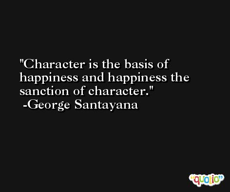 Character is the basis of happiness and happiness the sanction of character. -George Santayana