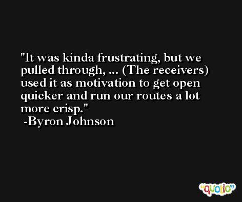 It was kinda frustrating, but we pulled through, ... (The receivers) used it as motivation to get open quicker and run our routes a lot more crisp. -Byron Johnson