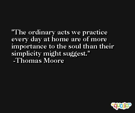 The ordinary acts we practice every day at home are of more importance to the soul than their simplicity might suggest. -Thomas Moore