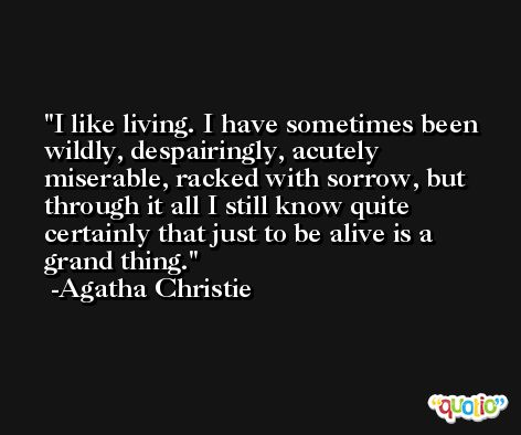 I like living. I have sometimes been wildly, despairingly, acutely miserable, racked with sorrow, but through it all I still know quite certainly that just to be alive is a grand thing. -Agatha Christie