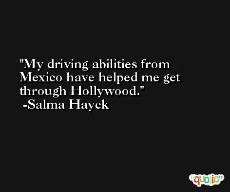 My driving abilities from Mexico have helped me get through Hollywood. -Salma Hayek