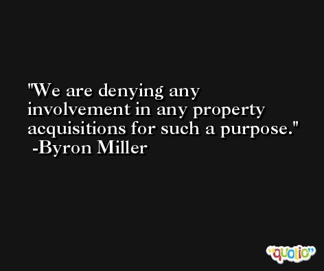 We are denying any involvement in any property acquisitions for such a purpose. -Byron Miller