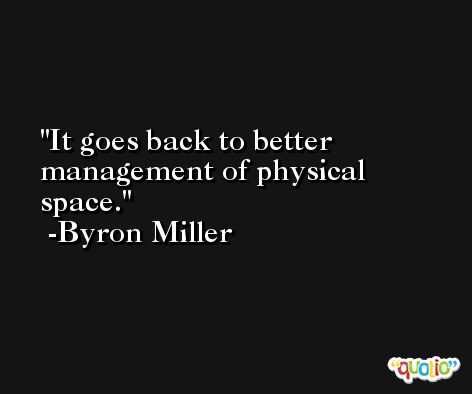 It goes back to better management of physical space. -Byron Miller