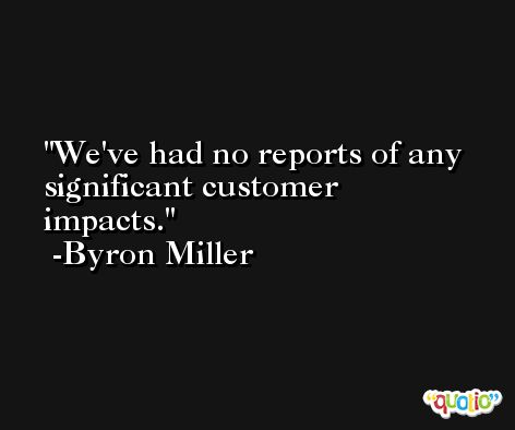 We've had no reports of any significant customer impacts. -Byron Miller
