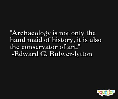 Archaeology is not only the hand maid of history, it is also the conservator of art. -Edward G. Bulwer-lytton