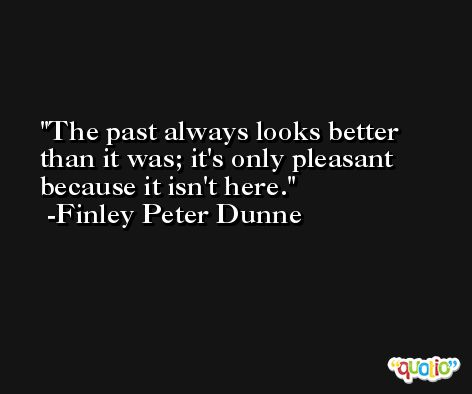 The past always looks better than it was; it's only pleasant because it isn't here. -Finley Peter Dunne