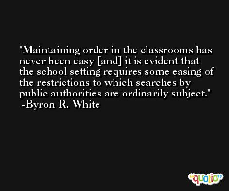 Maintaining order in the classrooms has never been easy [and] it is evident that the school setting requires some easing of the restrictions to which searches by public authorities are ordinarily subject. -Byron R. White