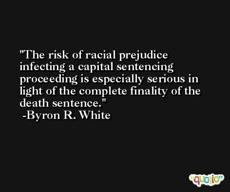 The risk of racial prejudice infecting a capital sentencing proceeding is especially serious in light of the complete finality of the death sentence. -Byron R. White
