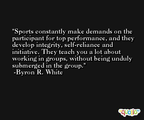 Sports constantly make demands on the participant for top performance, and they develop integrity, self-reliance and initiative. They teach you a lot about working in groups, without being unduly submerged in the group. -Byron R. White