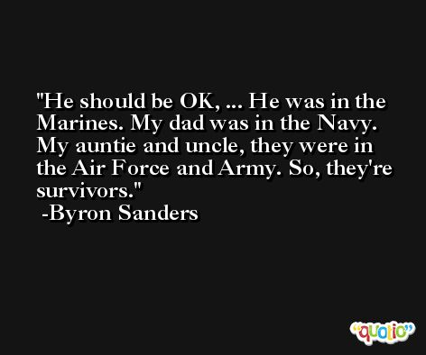 He should be OK, ... He was in the Marines. My dad was in the Navy. My auntie and uncle, they were in the Air Force and Army. So, they're survivors. -Byron Sanders