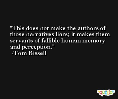 This does not make the authors of those narratives liars; it makes them servants of fallible human memory and perception. -Tom Bissell