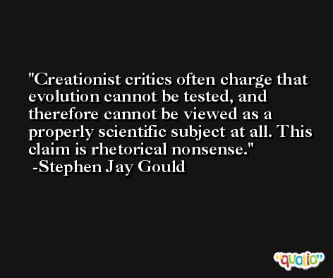 Creationist critics often charge that evolution cannot be tested, and therefore cannot be viewed as a properly scientific subject at all. This claim is rhetorical nonsense. -Stephen Jay Gould