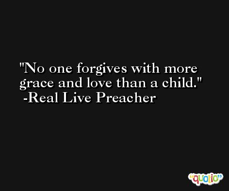 No one forgives with more grace and love than a child. -Real Live Preacher