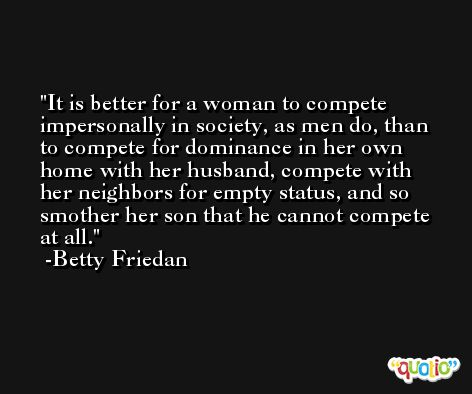 It is better for a woman to compete impersonally in society, as men do, than to compete for dominance in her own home with her husband, compete with her neighbors for empty status, and so smother her son that he cannot compete at all. -Betty Friedan
