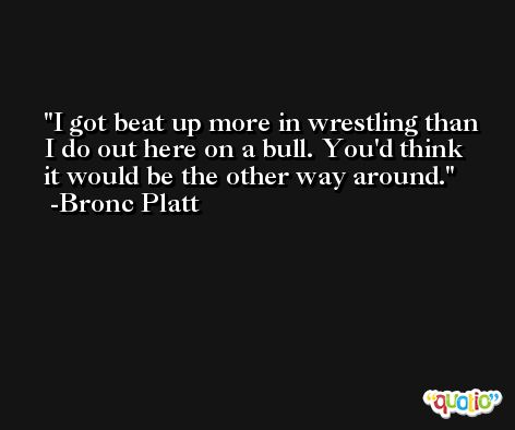 I got beat up more in wrestling than I do out here on a bull. You'd think it would be the other way around. -Bronc Platt