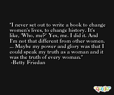 I never set out to write a book to change women's lives, to change history. It's like, 'Who, me?' Yes, me. I did it. And I'm not that different from other women. ... Maybe my power and glory was that I could speak my truth as a woman and it was the truth of every woman. -Betty Friedan