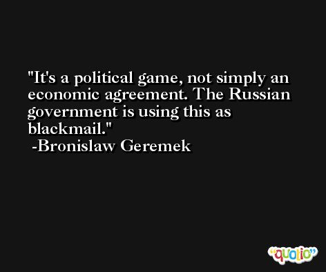 It's a political game, not simply an economic agreement. The Russian government is using this as blackmail. -Bronislaw Geremek