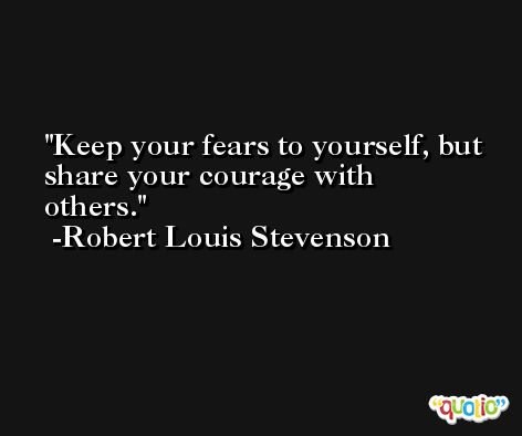 Keep your fears to yourself, but share your courage with others. -Robert Louis Stevenson