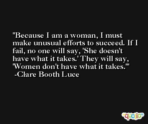 Because I am a woman, I must make unusual efforts to succeed. If I fail, no one will say, 'She doesn't have what it takes.' They will say, 'Women don't have what it takes.' -Clare Booth Luce