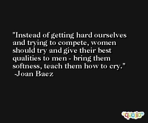 Instead of getting hard ourselves and trying to compete, women should try and give their best qualities to men - bring them softness, teach them how to cry. -Joan Baez