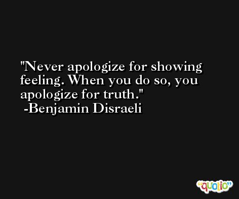 Never apologize for showing feeling. When you do so, you apologize for truth. -Benjamin Disraeli
