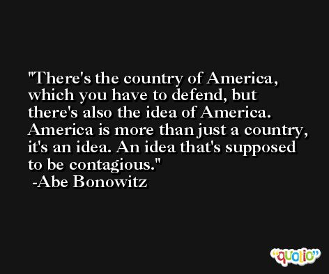 There's the country of America, which you have to defend, but there's also the idea of America. America is more than just a country, it's an idea. An idea that's supposed to be contagious. -Abe Bonowitz