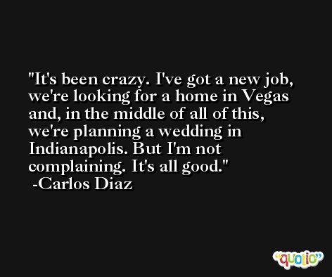 It's been crazy. I've got a new job, we're looking for a home in Vegas and, in the middle of all of this, we're planning a wedding in Indianapolis. But I'm not complaining. It's all good. -Carlos Diaz