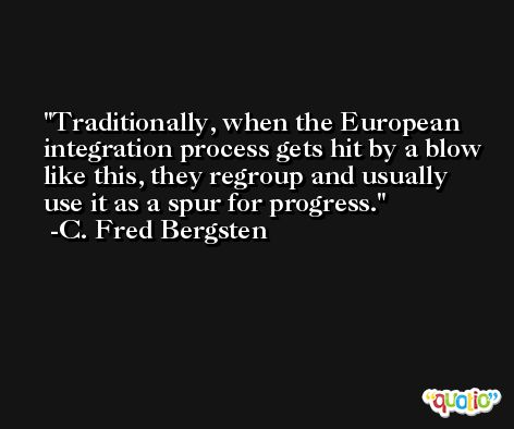 Traditionally, when the European integration process gets hit by a blow like this, they regroup and usually use it as a spur for progress. -C. Fred Bergsten