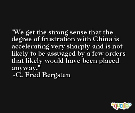 We get the strong sense that the degree of frustration with China is accelerating very sharply and is not likely to be assuaged by a few orders that likely would have been placed anyway. -C. Fred Bergsten