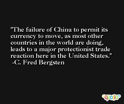 The failure of China to permit its currency to move, as most other countries in the world are doing, leads to a major protectionist trade reaction here in the United States. -C. Fred Bergsten