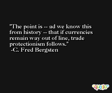 The point is -- ad we know this from history -- that if currencies remain way out of line, trade protectionism follows. -C. Fred Bergsten