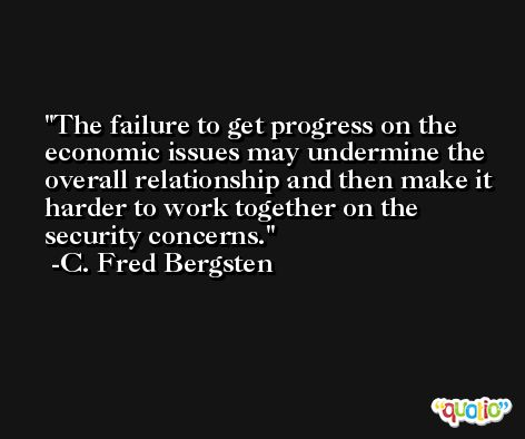 The failure to get progress on the economic issues may undermine the overall relationship and then make it harder to work together on the security concerns. -C. Fred Bergsten