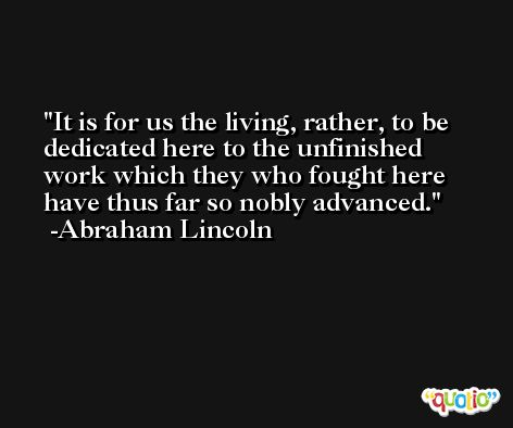 It is for us the living, rather, to be dedicated here to the unfinished work which they who fought here have thus far so nobly advanced. -Abraham Lincoln